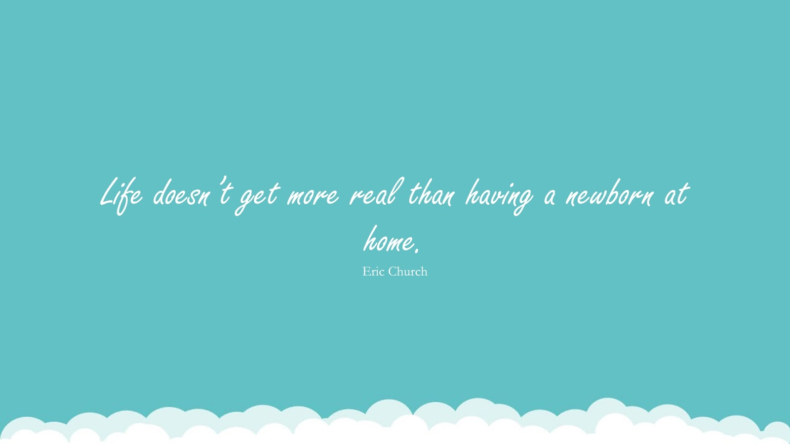 Life doesn't get more real than having a newborn at home. (Eric Church);  #FamilyQuotes
