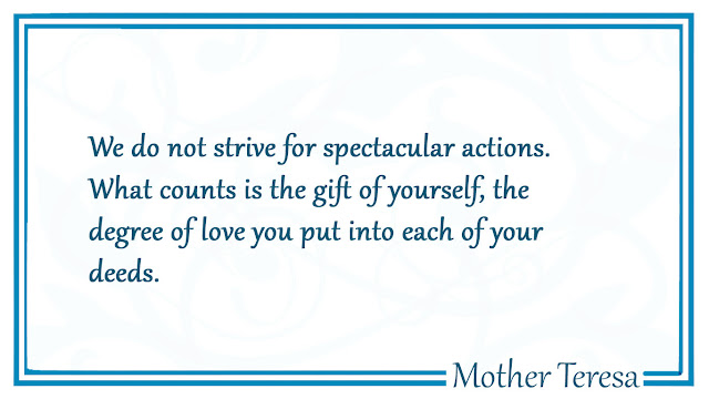 We do not strive for spectacular actions  Mother Teresa