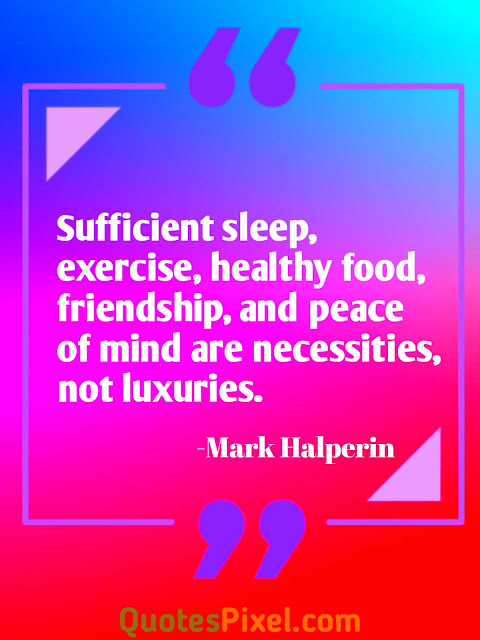"""Sufficient sleep, exercise, healthy food, friendship, and peace of mind are necessities, not luxuries.""-Mark Halperin"