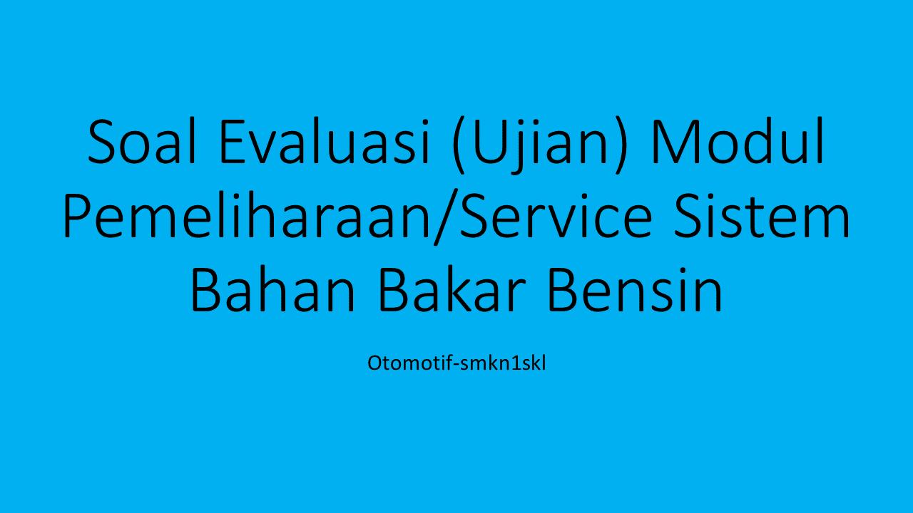 Soal Evaluasi (Ujian) Modul Pemeliharaan/Service Sistem Bahan Bakar Bensin