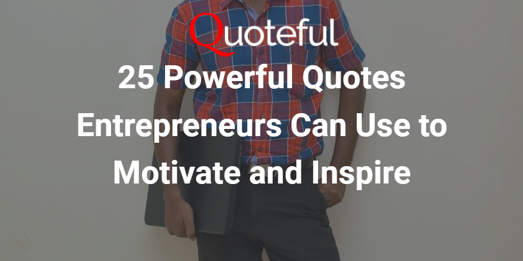 25 Powerful Quotes Entrepreneurs Can Use To Motivate And Inspire
