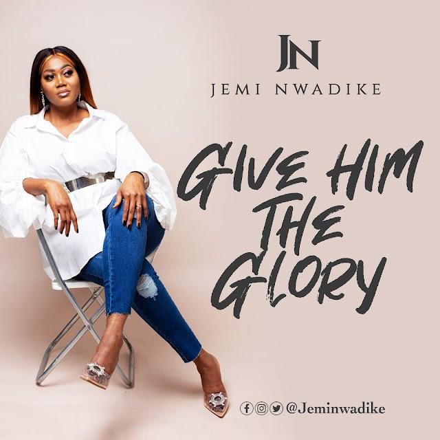 Music: GIVE HIM THE GLORY - Jemi Nwadike