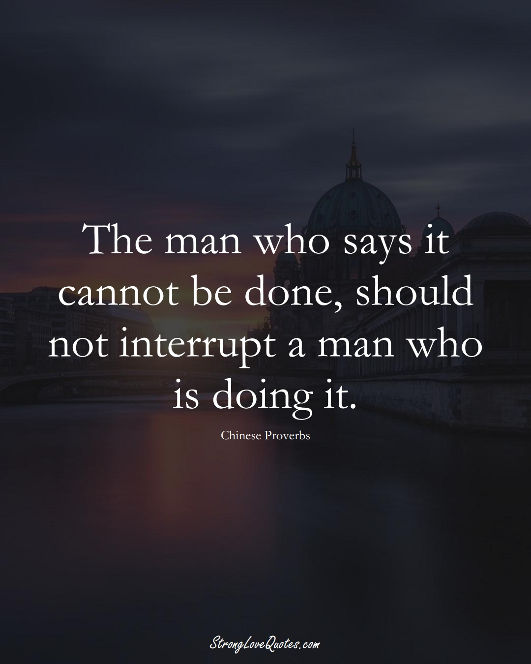 The man who says it cannot be done, should not interrupt a man who is doing it. (Chinese Sayings);  #AsianSayings