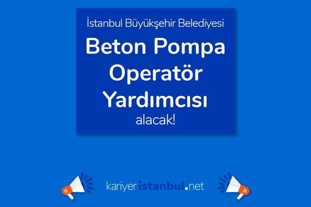 İstanbul Büyükşehir Belediyesi, beton pompa operatörü yardımcısı alımı yapacak. İBB iş ilanına nasıl başvurulur?