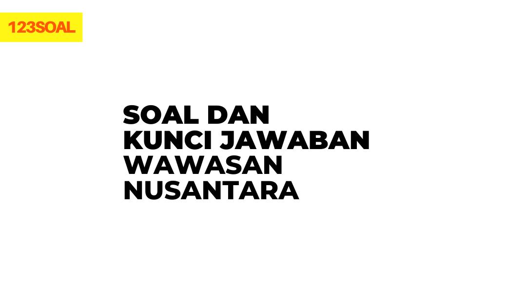 soal pilihan ganda dan essay pkn tentang wawasan nusantara atau indonesia beserta jawabannya brainly smp, sma ataupun smk