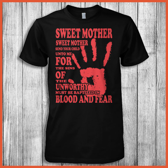 Sweet Mother, Sweet Mother Send Your Child Unto Me For The Sins Of The Unworthy Must Be Baptized In Blood And Fear Shirt