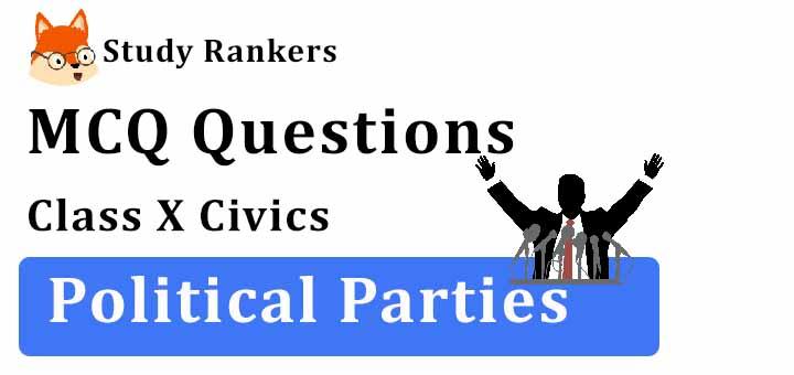 MCQ Questions for Class 10 Civics: Ch 6 Political Parties