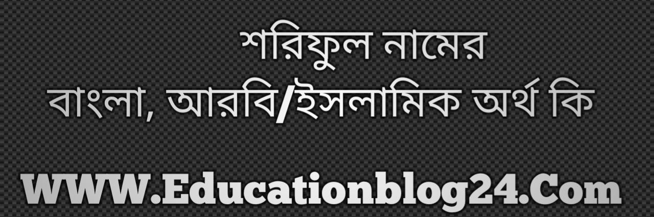 Shoriful name meaning in Bengali, শরিফুল নামের অর্থ কি, শরিফুল নামের বাংলা অর্থ কি, শরিফুল নামের ইসলামিক অর্থ কি, শরিফুল কি ইসলামিক /আরবি নাম