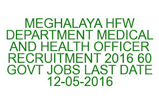MEGHALAYA HFW DEPARTMENT MEDICAL AND HEALTH OFFICER RECRUITMENT 2016 60 GOVT JOBS LAST DATE 12-05-2016