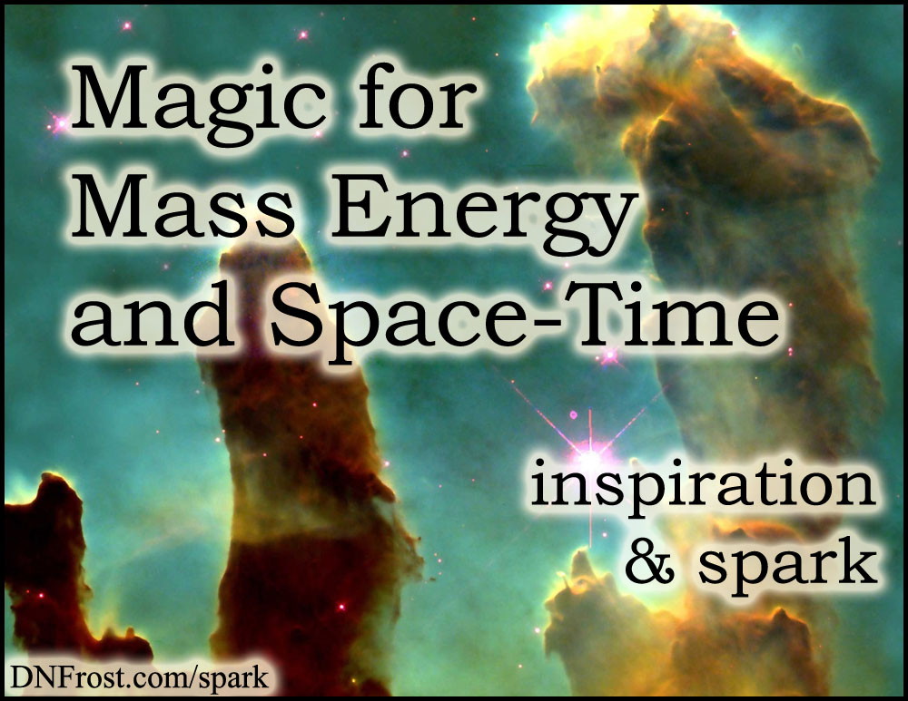 Magic for Mass Energy and Space-Time: turning relativity into magic www.DNFrost.com/spark #TotKW Inspiration and spark by D.N.Frost @DNFrost13 Part 6 of a series.