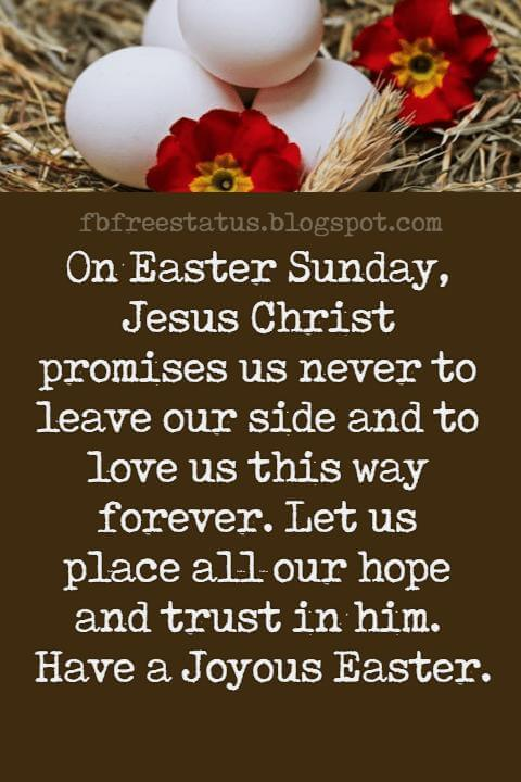 Happy Easter Messages, On Easter Sunday, Jesus Christ promises us never to leave our side and to love us this way forever. Let us place all our hope and trust in him. Have a Joyous Easter.