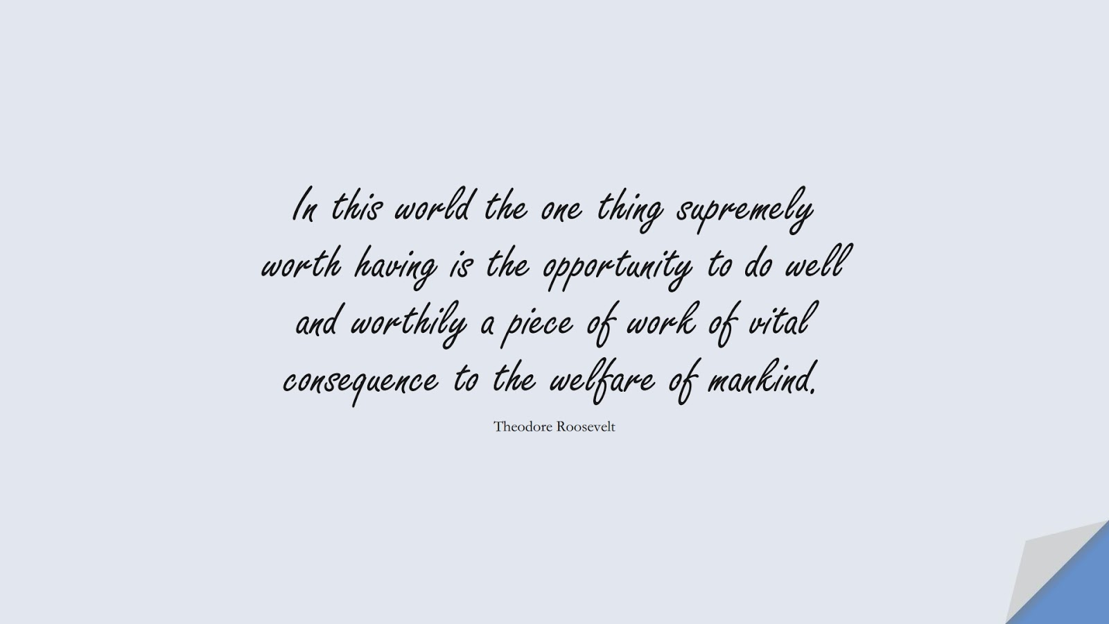 In this world the one thing supremely worth having is the opportunity to do well and worthily a piece of work of vital consequence to the welfare of mankind. (Theodore Roosevelt);  #HumanityQuotes