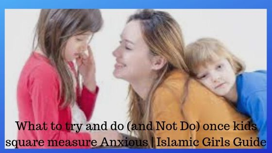 What to try and do (and Not Do) once kids square measure Anxious - Islamic Girls Guide