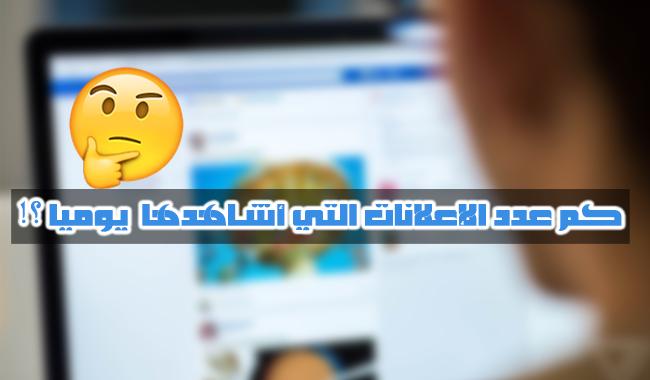 كيف تعرف عدد الإعلانات التي تشاهدها أثناء تصفحك  للفيسبوك !
