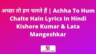 अच्छा तो हम चलते हैं | Achha To Hum Chalte Hain Lyrics In Hindi -Kishore Kumar & Lata Mangeshkar