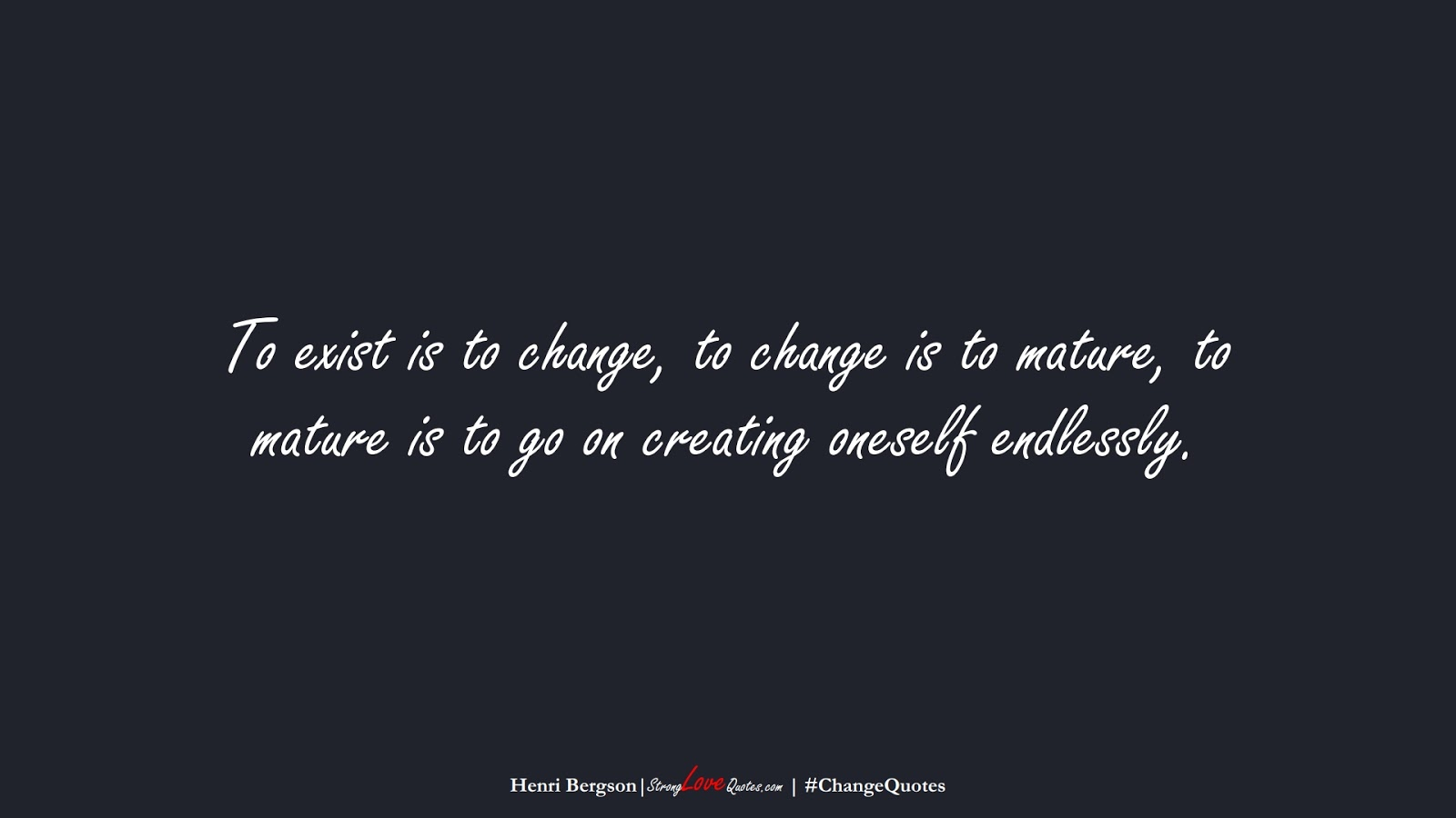 To exist is to change, to change is to mature, to mature is to go on creating oneself endlessly. (Henri Bergson);  #ChangeQuotes