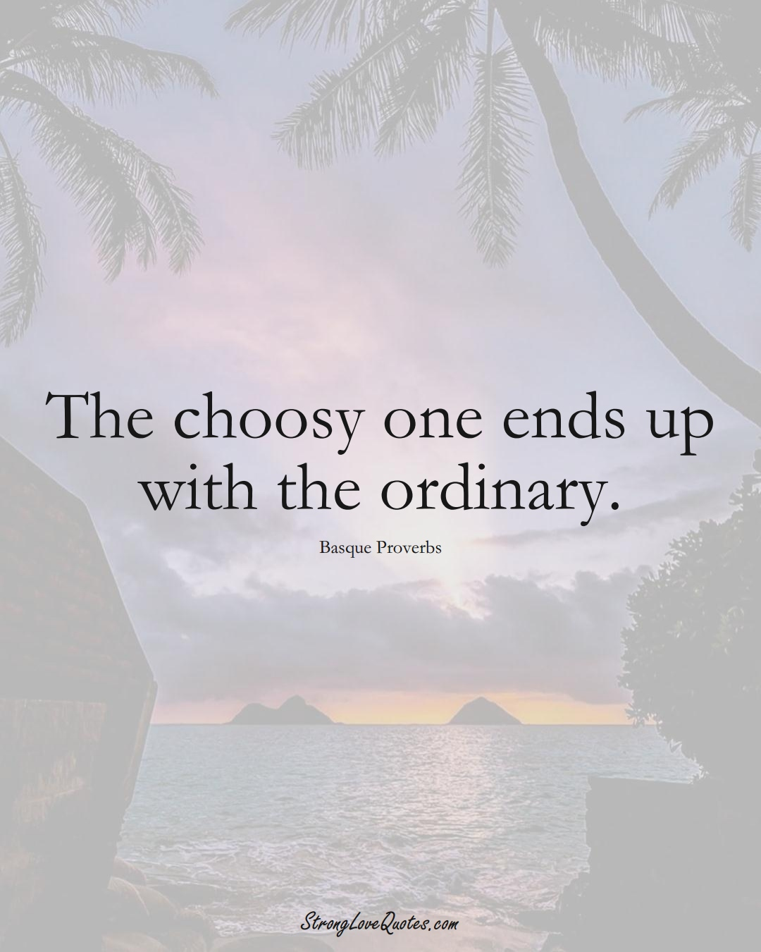The choosy one ends up with the ordinary. (Basque Sayings);  #EuropeanSayings