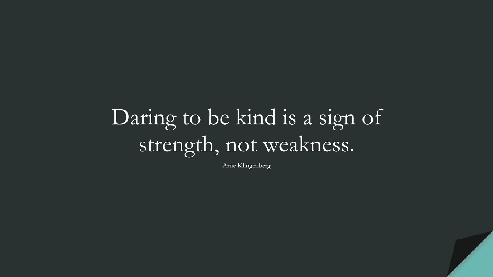 Daring to be kind is a sign of strength, not weakness. (Arne Klingenberg);  #HappinessQuotes