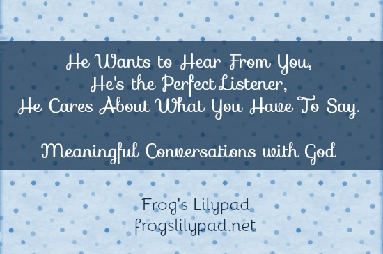 Frog's Lilypad: Meaningful conversations with God depends on how you approach your time with Him. Set aside time to really enjoy being with the One who created you. l frogslilypad.net