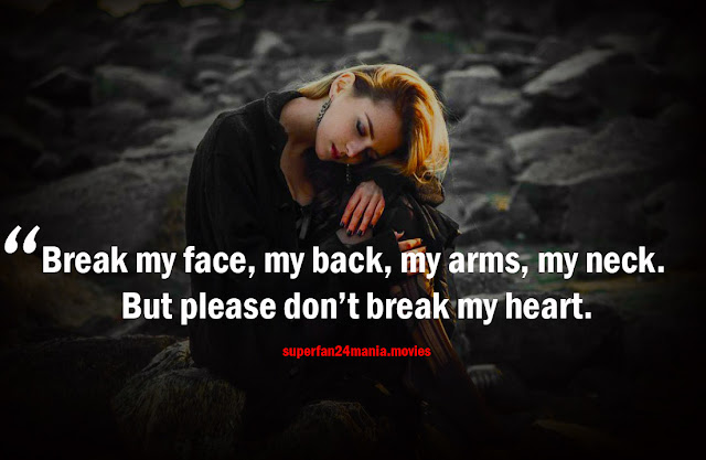 Break my face, my back, my arms, my neck. But please don't break my heart.
