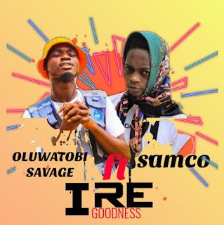 OLUWATOBI SAVAGE FT SAMCO - IRE (GOODNESS)