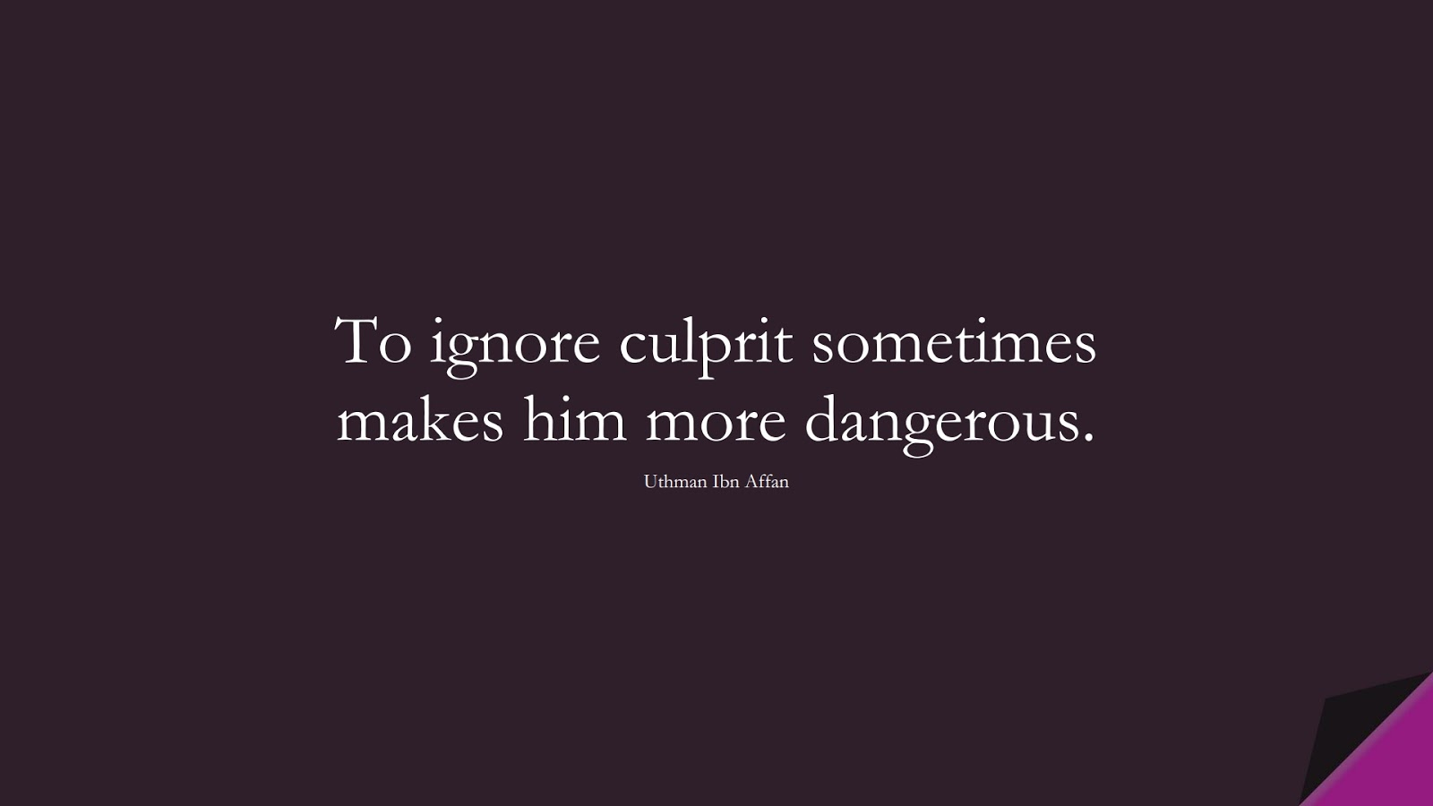 To ignore culprit sometimes makes him more dangerous. (Uthman Ibn Affan);  #UthmanQuotes