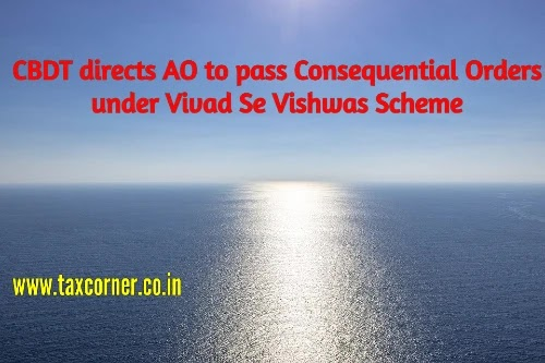 CBDT directs AO to pass Consequential Orders under Vivad Se Vishwas Scheme