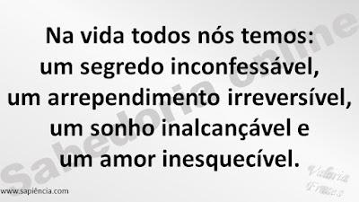 Na vida todos nós temos: um segredo inconfessável,  um arrependimento irreversível, um sonho inalcançável e um amor inesquecível.