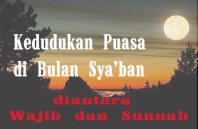Meluruskan Pemahaman sya'ban (2) Kedudukan Puasanya antara wajib dan Sunnah