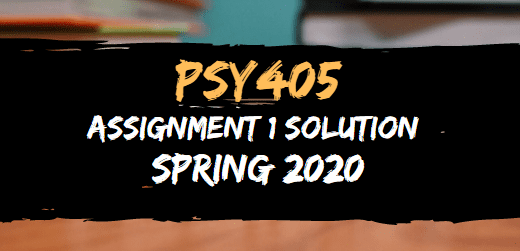 PSY405 ASSIGNMENT NO.1 SOLUTION SPRING 2020