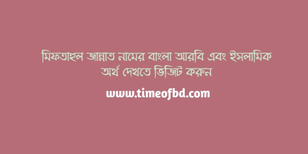 miftahul jannat name meaning in Bengali arabic and islamic, মিফতাহুল জান্নাত নামের অর্থ কি, মিফতাহুল জান্নাত নামের বাংলা অর্থ কি, মিফতাহুল জান্নাত নামের ইসলামিক অর্থ কি, মিফতাহুল জান্নাত কি ইসলামিক/ আরবি নাম