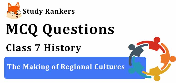 MCQ Questions for Class 7 History: Ch 9 The Making of Regional Cultures