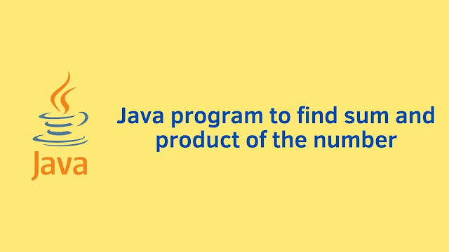 Java program to find sum and product of number