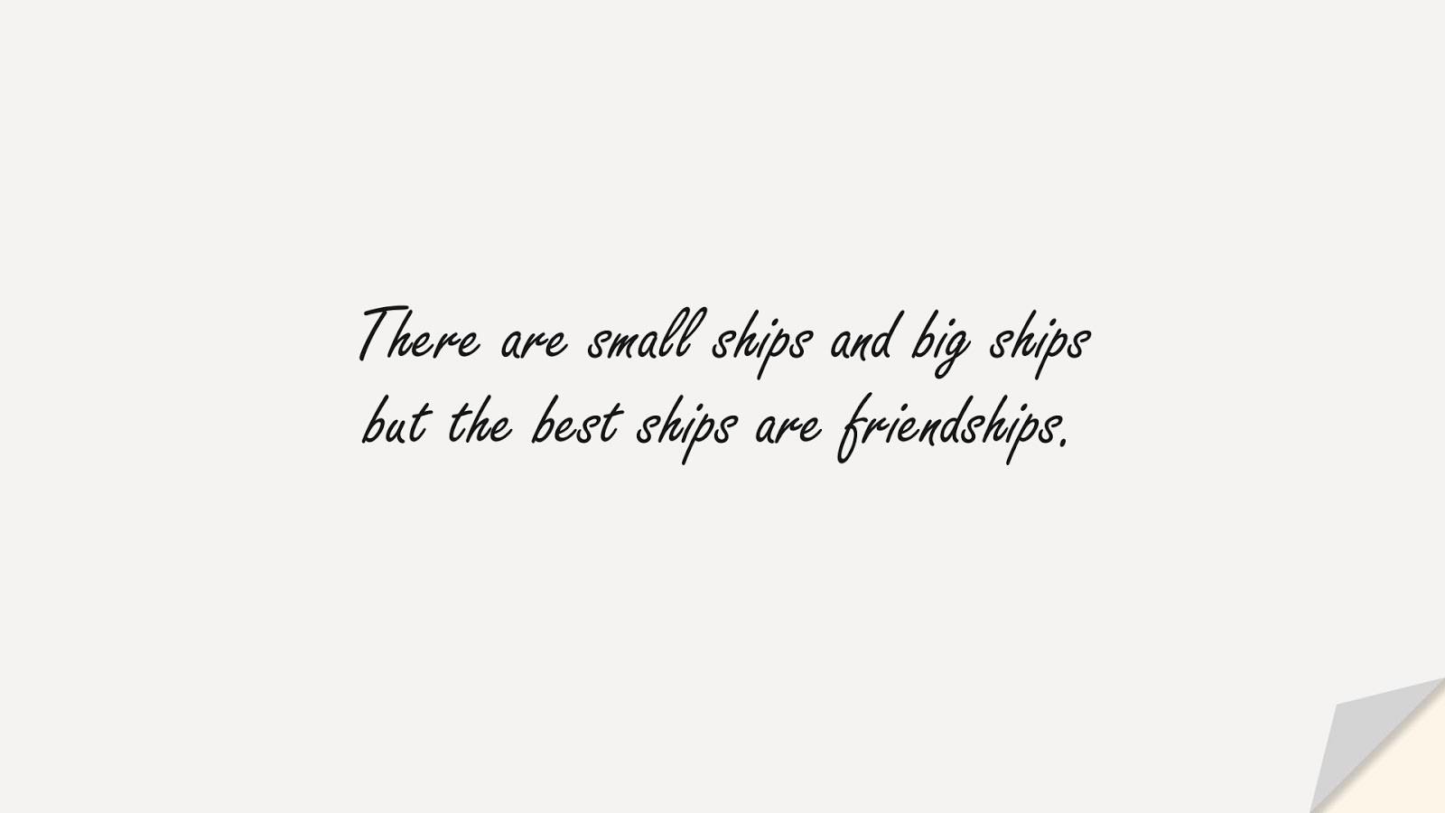 There are small ships and big ships but the best ships are friendships.FALSE