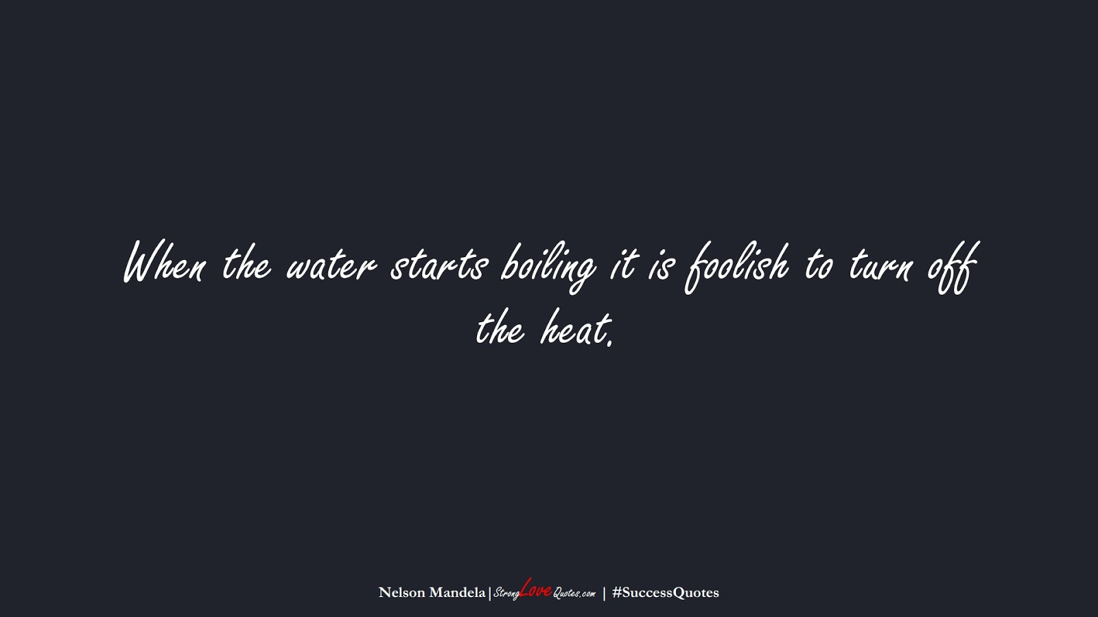 When the water starts boiling it is foolish to turn off the heat. (Nelson Mandela);  #SuccessQuotes