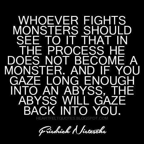 Whoever Fights Monsters Should See To It That In The Process He Does Not Become A Monster Heartfelt Love And Life Quotes