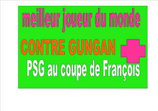 meilleur joueur du monde  CONTRE GUNGAN QUI A FAIT sortir PSG au coupe de François