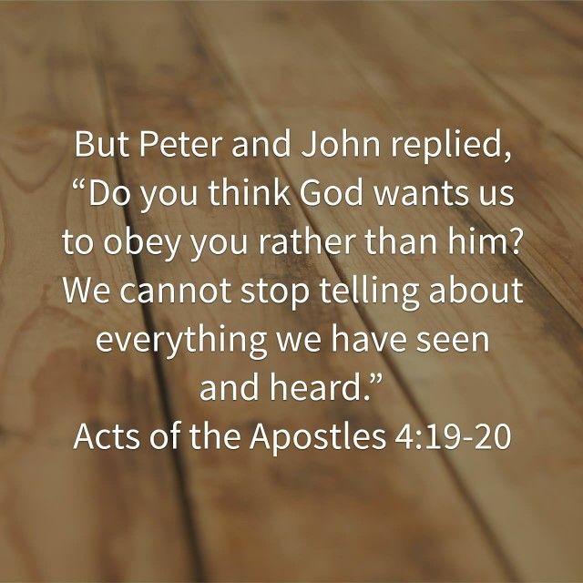 "Peter and John replied, ""Judge for yourselves whether it is right in God's sight to obey you rather than God. For we cannot help speaking about what we have seen and heard."""