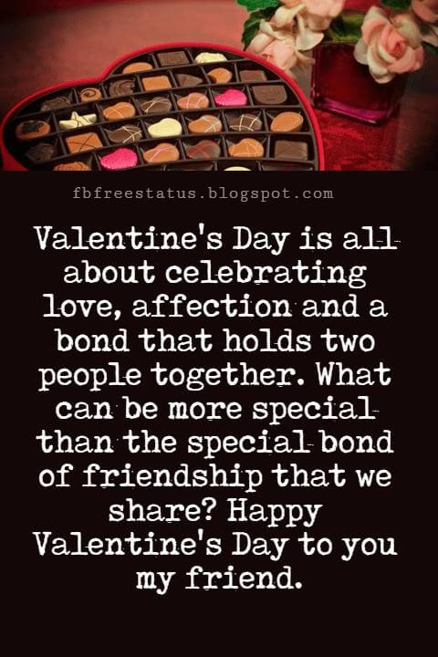 Valentines Day Messages For Friends, Valentine's Day is all about celebrating love, affection and a bond that holds two people together. What can be more special than the special bond of friendship that we share? Happy Valentine's Day to you my friend.