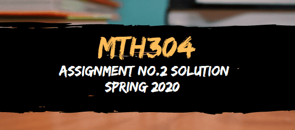 MTH304 ASSIGNMENT NO.2 SOLUTION SPRING 2020