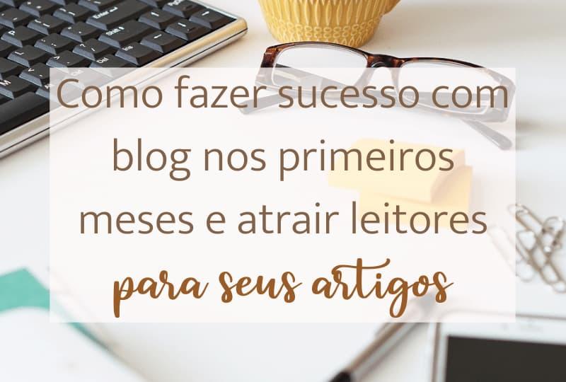 Como fazer sucesso com blog nos primeiros meses e atrair leitores para seus artigos