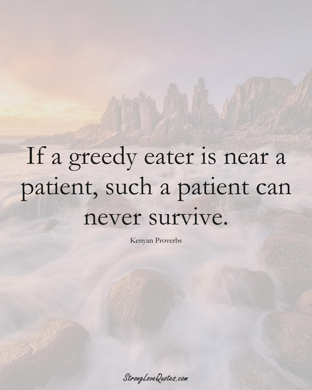 If a greedy eater is near a patient, such a patient can never survive. (Kenyan Sayings);  #AfricanSayings