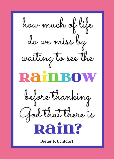 Printable Quote: How much of life do we miss by waiting to see the rainbow before thanking God that there is rain? President Uchtdorf