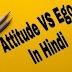 Attitude VS Ego In Hindi | मनोवृत्ति और अहंकार में क्या अंतर है