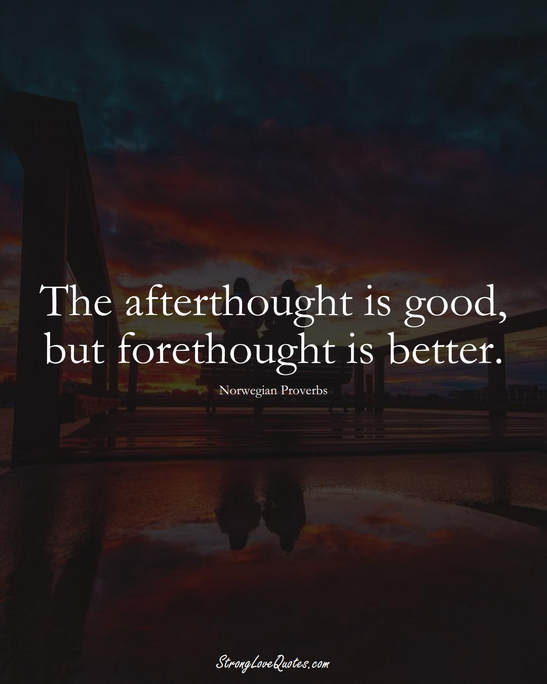 The afterthought is good, but forethought is better. (Norwegian Sayings);  #EuropeanSayings