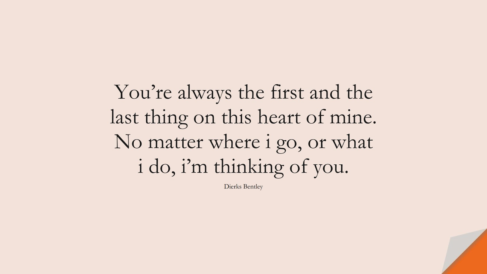 You're always the first and the last thing on this heart of mine. No matter where i go, or what i do, i'm thinking of you. (Dierks Bentley);  #LoveQuotes