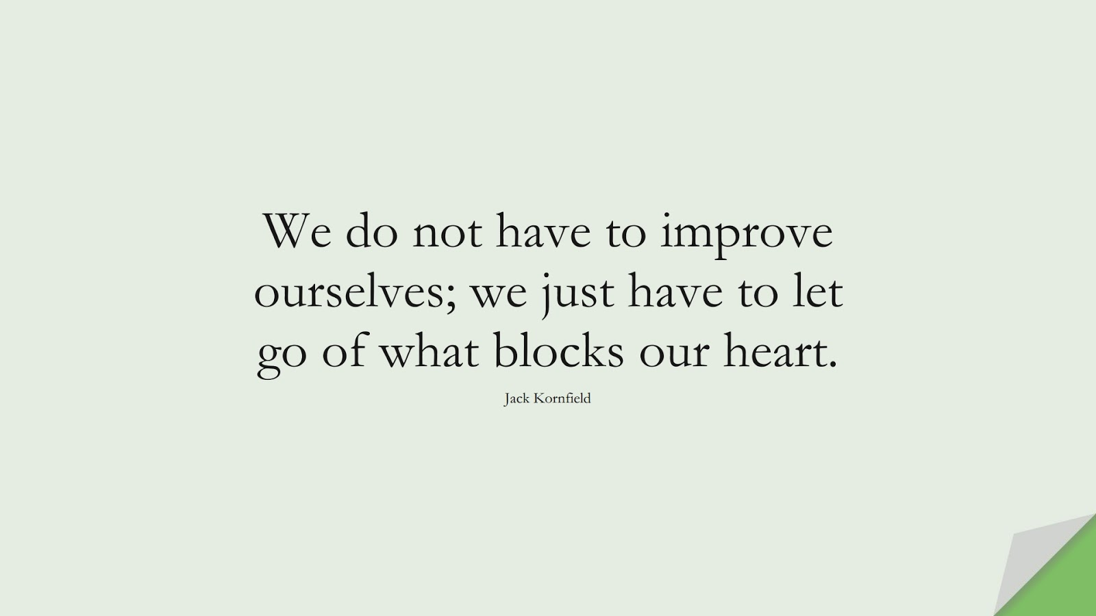We do not have to improve ourselves; we just have to let go of what blocks our heart. (Jack Kornfield);  #LoveYourselfQuotes