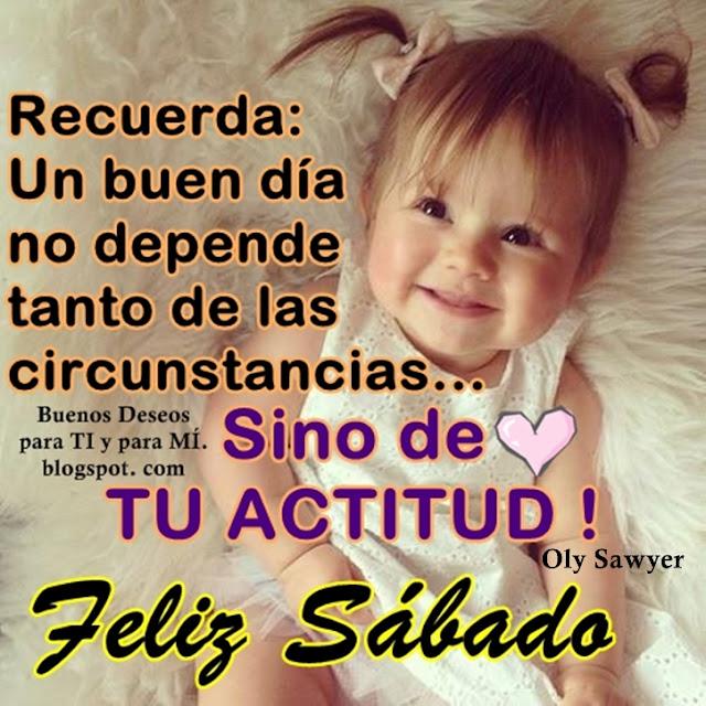 Recuerda: Un buen día no depende tanto de las circunstancias... sino de TU ACTITUD !  FELIZ SÁBADO !