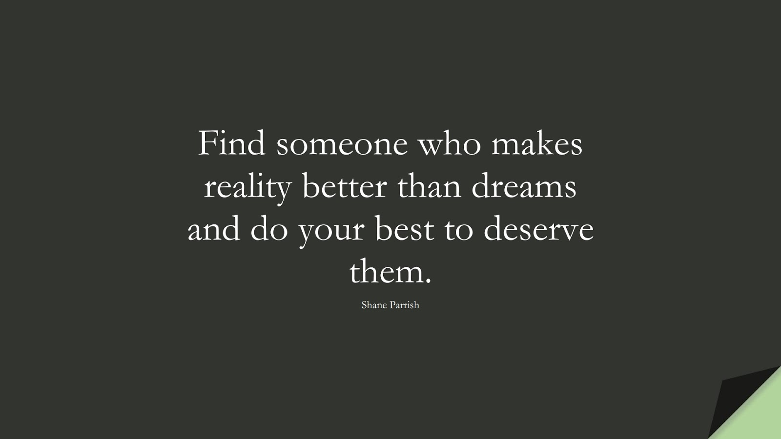 Find someone who makes reality better than dreams and do your best to deserve them. (Shane Parrish);  #RelationshipQuotes