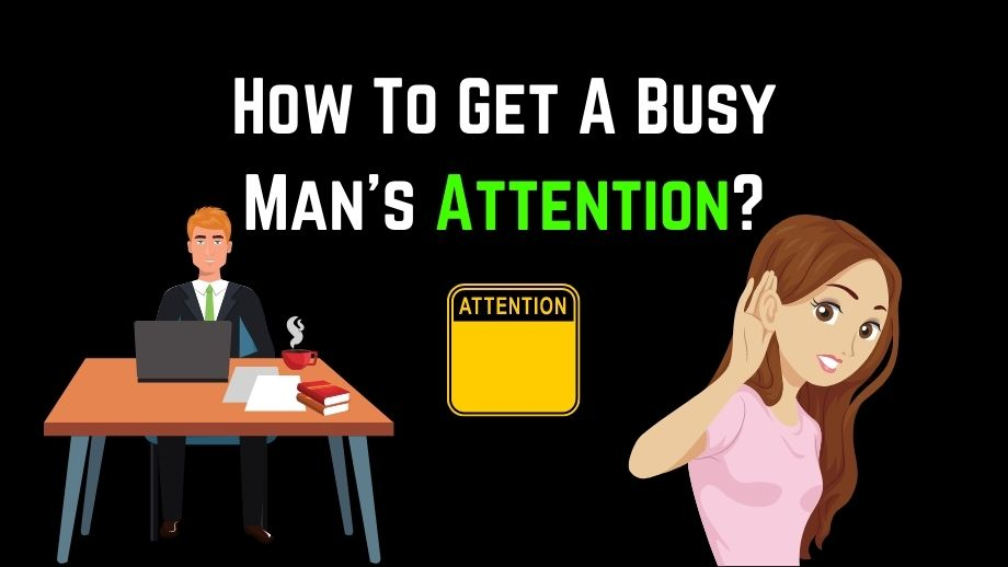 How To Get A Busy Man's Attention?
